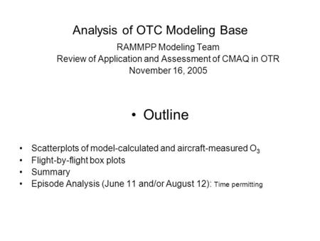 Analysis of OTC Modeling Base RAMMPP Modeling Team Review of Application and Assessment of CMAQ in OTR November 16, 2005 Outline Scatterplots of model-calculated.