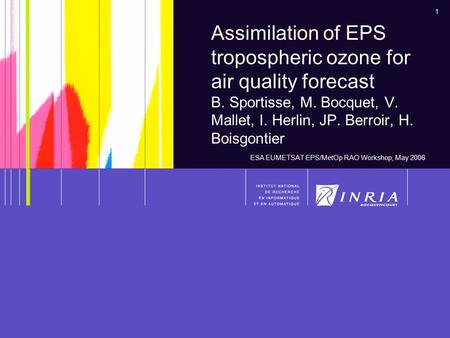 1 Assimilation of EPS tropospheric ozone for air quality forecast B. Sportisse, M. Bocquet, V. Mallet, I. Herlin, JP. Berroir, H. Boisgontier ESA EUMETSAT.