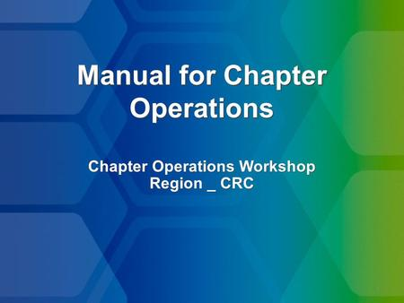 1 Manual for Chapter Operations Chapter Operations Workshop Region _ CRC Chapter Operations Workshop Region _ CRC.