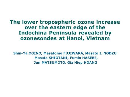 The lower tropospheric ozone increase over the eastern edge of the Indochina Peninsula revealed by ozonesondes at Hanoi, Vietnam Shin-Ya OGINO, Masatomo.