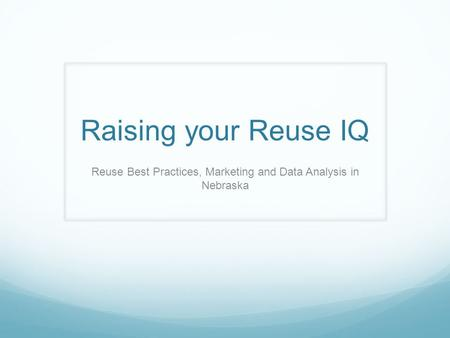 Raising your Reuse IQ Reuse Best Practices, Marketing and Data Analysis in Nebraska.