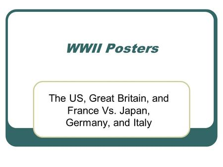 WWII Posters The US, Great Britain, and France Vs. Japan, Germany, and Italy.
