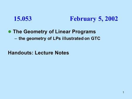1 The Geometry of Linear Programs –the geometry of LPs illustrated on GTC Handouts: Lecture Notes 15.053February 5, 2002.
