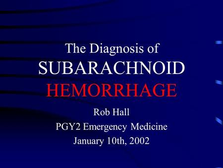 The Diagnosis of SUBARACHNOID HEMORRHAGE Rob Hall PGY2 Emergency Medicine January 10th, 2002.