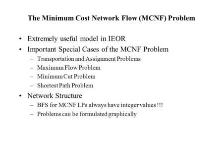 The Minimum Cost Network Flow (MCNF) Problem Extremely useful model in IEOR Important Special Cases of the MCNF Problem –Transportation and Assignment.