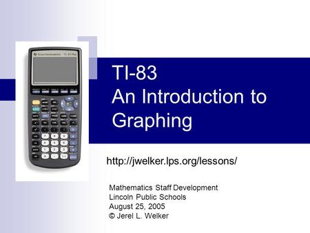 TI-83 An Introduction to Graphing Mathematics Staff Development Lincoln Public Schools August 25, 2005 © Jerel L. Welker