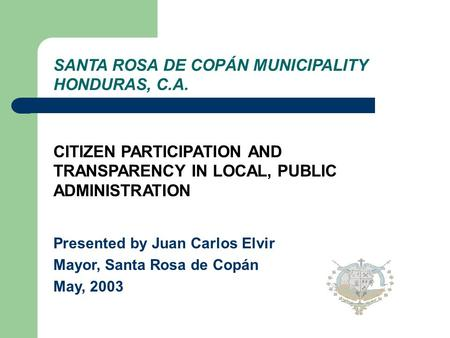 SANTA ROSA DE COPÁN MUNICIPALITY HONDURAS, C.A. CITIZEN PARTICIPATION AND TRANSPARENCY IN LOCAL, PUBLIC ADMINISTRATION Presented by Juan Carlos Elvir.