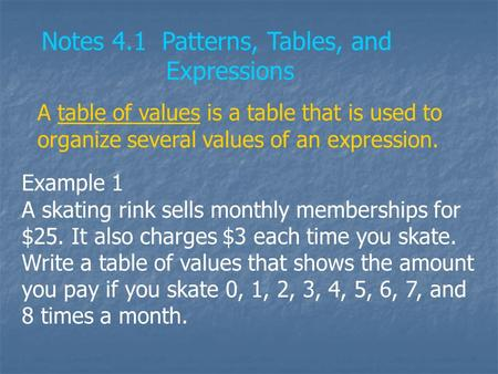 Notes 4.1 Patterns, Tables, and Expressions A table of values is a table that is used to organize several values of an expression. Example 1 A skating.
