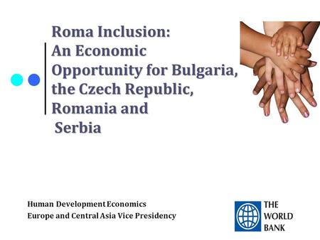Roma Inclusion: An Economic Opportunity for Bulgaria, the Czech Republic, Romania and Serbia Human Development Economics Europe and Central Asia Vice Presidency.