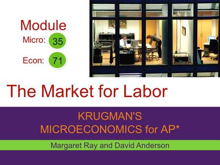KRUGMAN'S MICROECONOMICS for AP* The Market for Labor Margaret Ray and David Anderson Micro: Econ: 35 71 Module.