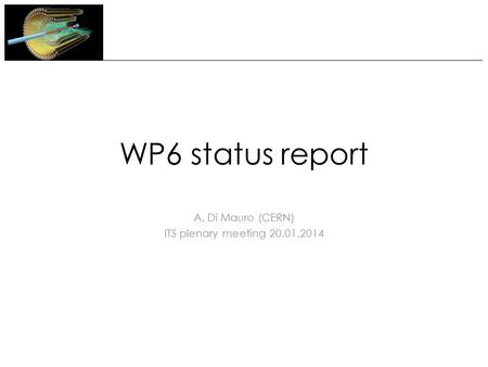 WP6 status report A. Di Mauro (CERN) ITS plenary meeting 20.01.2014.