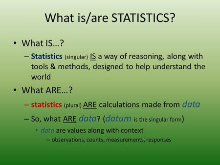 What is/are STATISTICS? What IS…? – Statistics (singular) IS a way of reasoning, along with tools & methods, designed to help understand the world What.