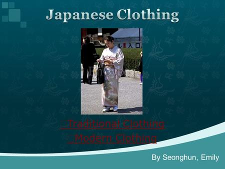 ▶ Traditional Clothing ▶ Modern Clothing By Seonghun, Emily.