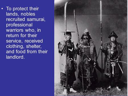 To protect their lands, nobles recruited samurai, professional warriors who, in return for their service, received clothing, shelter, and food from their.