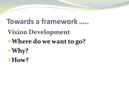 Towards a framework ….. Vision Development Where do we want to go? Why? How?