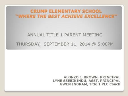 "CRUMP ELEMENTARY SCHOOL ""WHERE THE BEST ACHIEVE EXCELLENCE"" ANNUAL TITLE 1 PARENT MEETING THURSDAY, SEPTEMBER 11, 5:00PM ALONZO J, BROWN, PRINCIPAL."