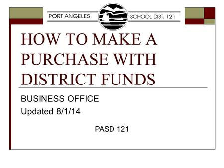 HOW TO MAKE A PURCHASE WITH DISTRICT FUNDS BUSINESS OFFICE Updated 8/1/14 PASD 121.