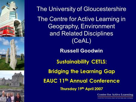 Sustainability CETLS: Bridging the Learning Gap EAUC 11 th Annual Conference Thursday 19 th April 2007 The University of Gloucestershire The Centre for.