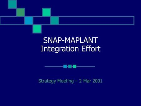 SNAP-MAPLANT Integration Effort Strategy Meeting – 2 Mar 2001.