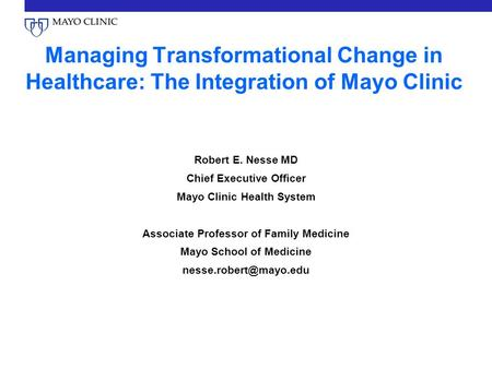 Managing Transformational Change in Healthcare: The Integration of Mayo Clinic Robert E. Nesse MD Chief Executive Officer Mayo Clinic Health System Associate.