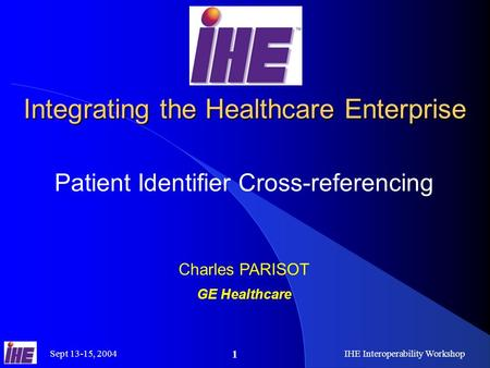 Sept 13-15, 2004IHE Interoperability Workshop 1 Integrating the Healthcare Enterprise Patient Identifier Cross-referencing Charles PARISOT GE Healthcare.