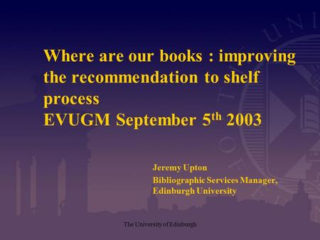 The University of Edinburgh Where are our books : improving the recommendation to shelf process EVUGM September 5 th 2003 Jeremy Upton Bibliographic Services.