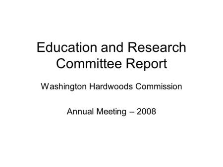 Education and Research Committee Report Washington Hardwoods Commission Annual Meeting – 2008.