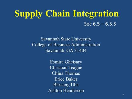 Sec 6.5 – 6.5.5 Supply Chain Integration Savannah State University College of Business Administration Savannah, GA 31404 Esmira Gheisary Christian Teague.