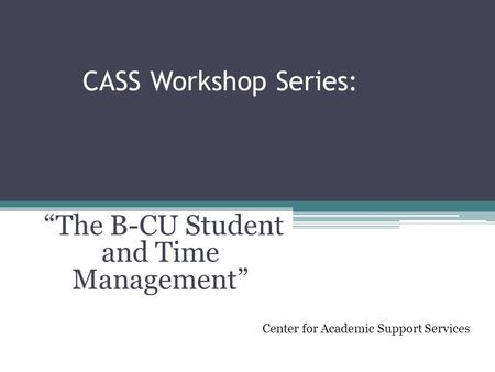 "CASS Workshop Series: ""The B-CU Student and Time Management"" Center for Academic Support Services."