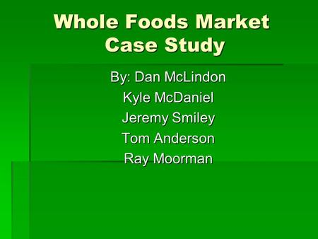 Whole Foods Market Case Study By: Dan McLindon Kyle McDaniel Jeremy Smiley Tom Anderson Ray Moorman.