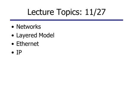 Lecture Topics: 11/27 Networks Layered Model Ethernet IP.