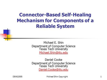 DEAS2005Michael Shin Copyright1 Connector-Based Self-Healing Mechanism for Components of a Reliable System Michael E. Shin Department of Computer Science.