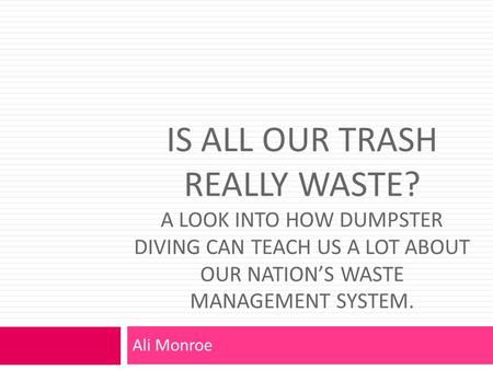IS ALL OUR TRASH REALLY WASTE? A LOOK INTO HOW DUMPSTER DIVING CAN TEACH US A LOT ABOUT OUR NATION'S WASTE MANAGEMENT SYSTEM. Ali Monroe.