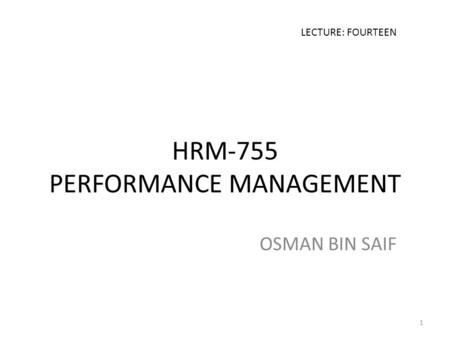 HRM-755 PERFORMANCE MANAGEMENT OSMAN BIN SAIF LECTURE: FOURTEEN 1.