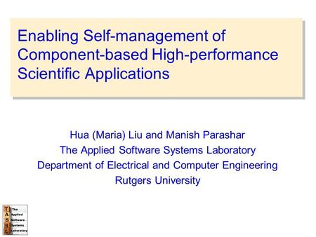 Enabling Self-management of Component-based High-performance Scientific Applications Hua (Maria) Liu and Manish Parashar The Applied Software Systems Laboratory.