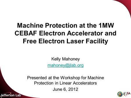 Machine Protection at the 1MW CEBAF Electron Accelerator and Free Electron Laser Facility Kelly Mahoney Presented at the Workshop for.