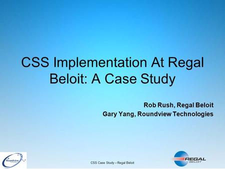 CSS Case Study – Regal Beloit CSS Implementation At Regal Beloit: A Case Study Rob Rush, Regal Beloit Gary Yang, Roundview Technologies.