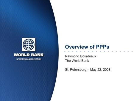 Overview of PPPs Raymond Bourdeaux The World Bank St. Petersburg – May 22, 2008.