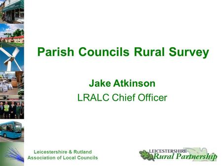 Leicestershire & Rutland Association of Local Councils Jake Atkinson LRALC Chief Officer Parish Councils Rural Survey.
