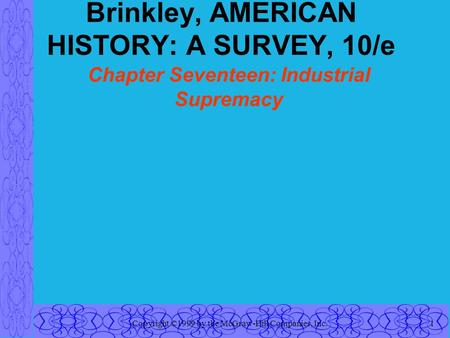 Copyright ©1999 by the McGraw-Hill Companies, Inc.1 Brinkley, AMERICAN HISTORY: A SURVEY, 10/e Chapter Seventeen: Industrial Supremacy.