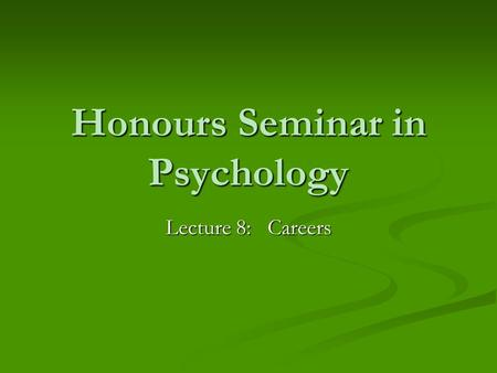 Honours Seminar in Psychology Lecture 8: Careers.