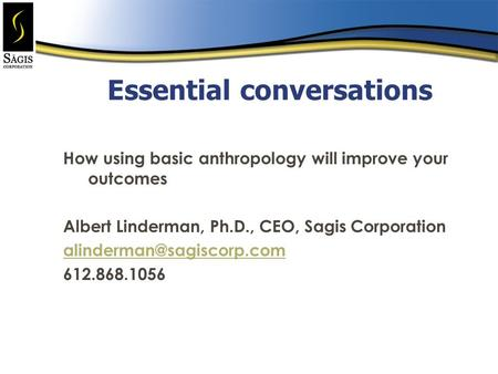 Essential conversations How using basic anthropology will improve your outcomes Albert Linderman, Ph.D., CEO, Sagis Corporation