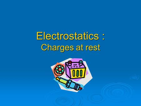 Electrostatics : Charges at rest. Electric Charge  A property of matter that creates a force between objects. Can be positive or negative Can be positive.