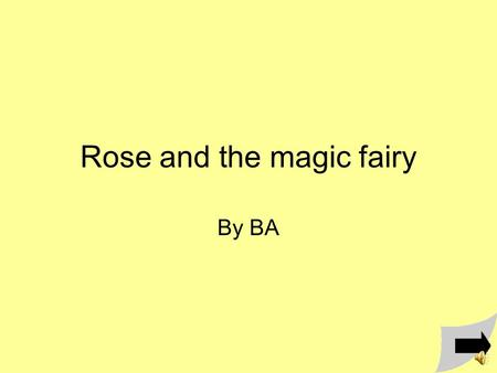 Rose and the magic fairy By BA Once upon a time there was a girl named Rose there was an evil witch named Videa and a magic fairy named Lily.