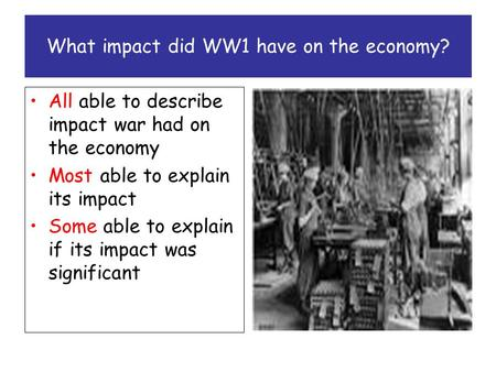 What impact did WW1 have on the economy? All able to describe impact war had on the economy Most able to explain its impact Some able to explain if its.
