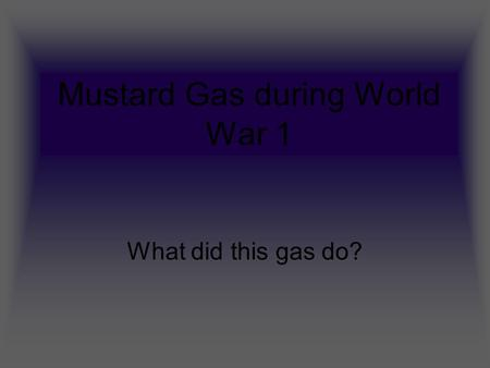 Mustard Gas during World War 1 What did this gas do?