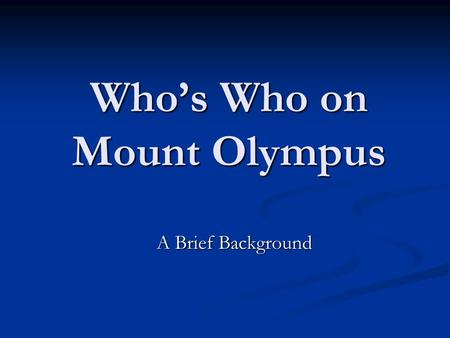 Who's Who on Mount Olympus A Brief Background A Brief Background.