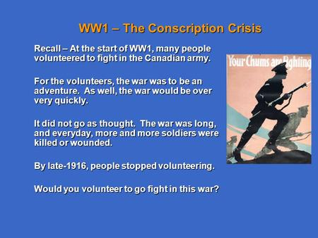 WW1 – The Conscription Crisis Recall – At the start of WW1, many people volunteered to fight in the Canadian army. For the volunteers, the war was to be.
