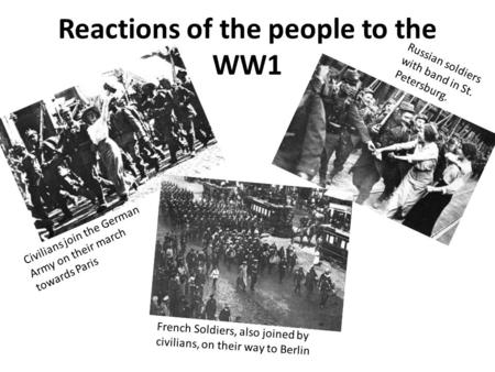 Reactions of the people to the WW1 Civilians join the German Army on their march towards Paris French Soldiers, also joined by civilians, on their way.