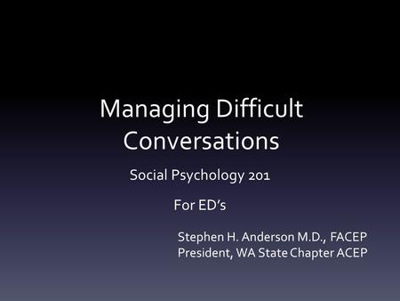 Managing Difficult Conversations Social Psychology 201 For ED's Stephen H. Anderson M.D., FACEP President, WA State Chapter ACEP.